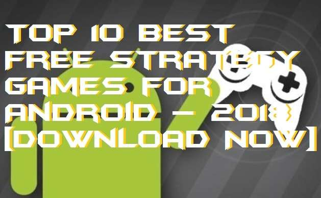 Top 10 Best Free Strategy Games for Android – 2018 [Download Now]