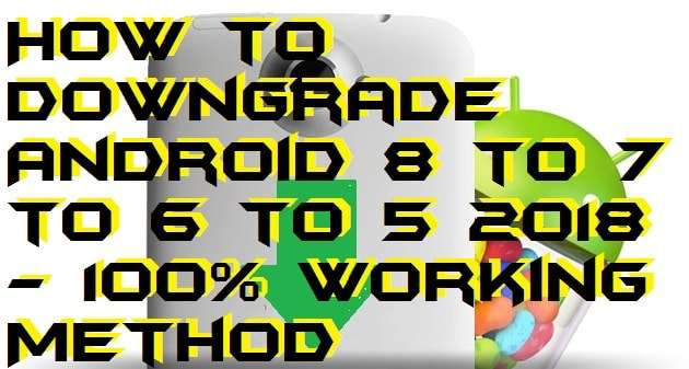 How to Downgrade Android 8 to 7 to 6 to 5 - 100% Working Method