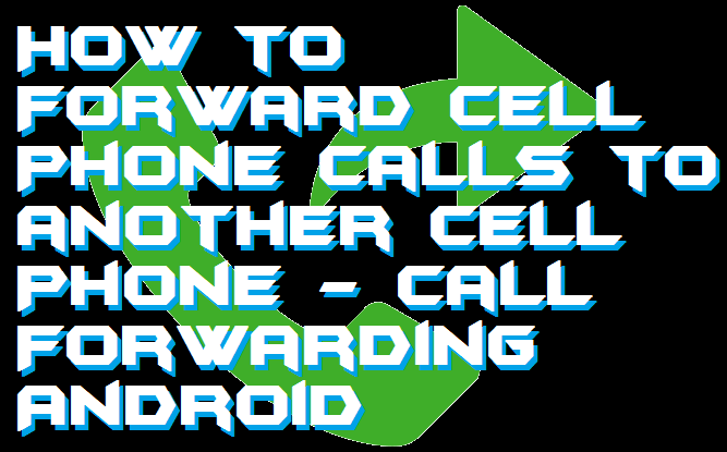 How to Forward Cell Phone Calls to another Cell Phone - Call Forwarding Android