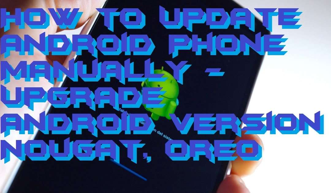 How to Update Android Phone Manually - Upgrade Android Version Nougat, Oreo