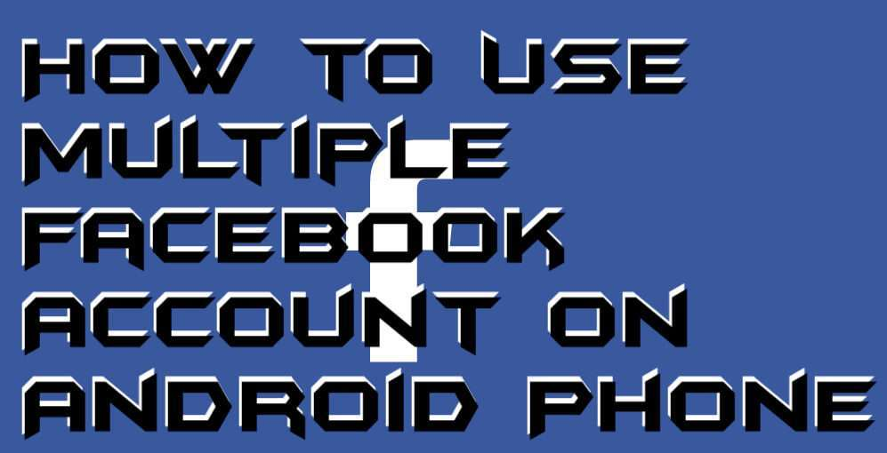 How to Use Multiple Facebook Account on Android Phone