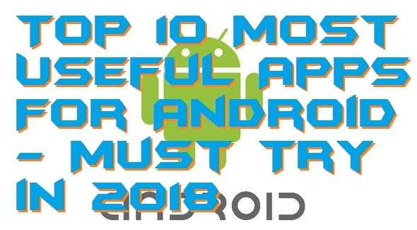 Top 10 Most Useful Apps For Android - Must Try in 2018