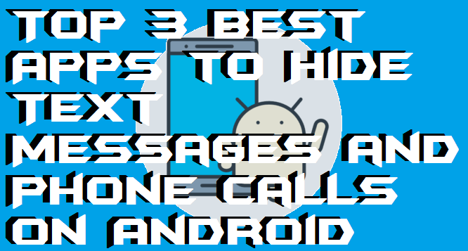 Top 3 Best Apps to Hide Text Messages and Phone Calls on Android