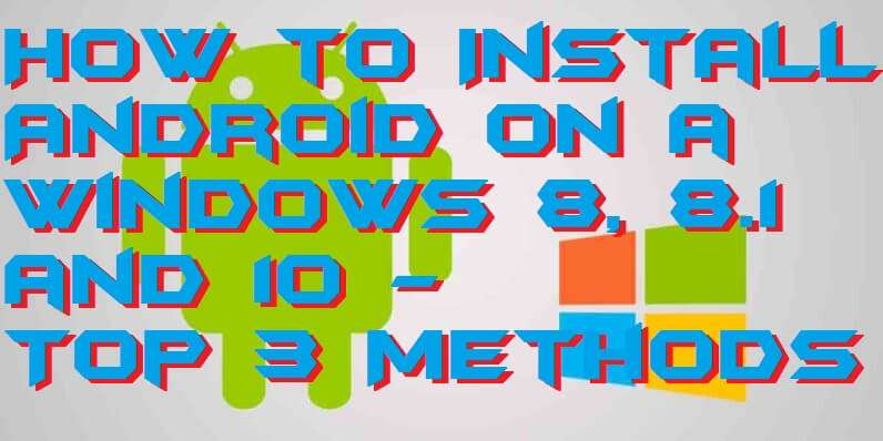 How to Install Android on a Windows 8, 8.1 and 10 - Top 3 Methods