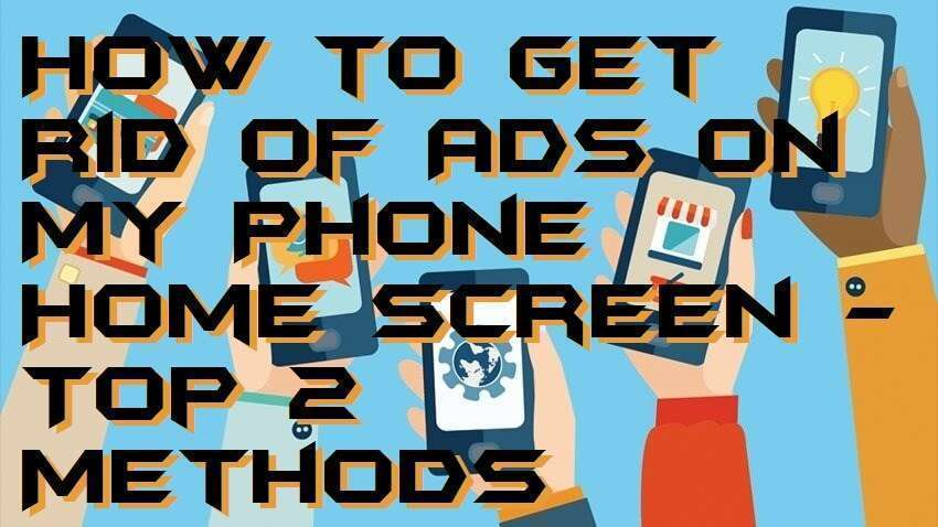 How to Get Rid of Ads on My Phone Home Screen - Top 2 Methods
