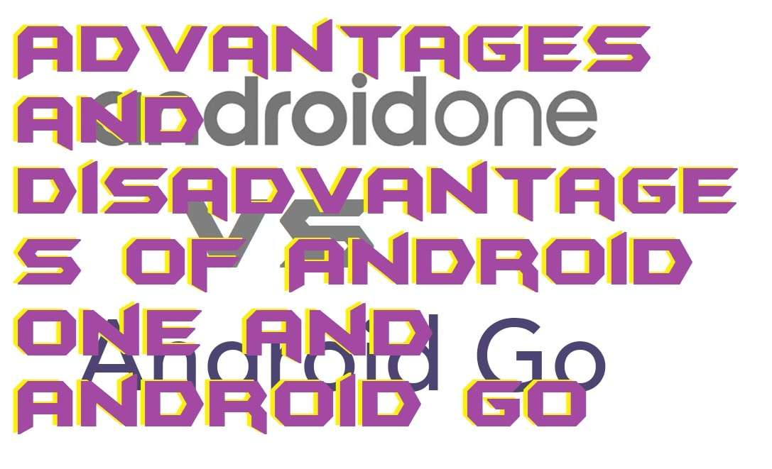 Advantages and Disadvantages of Android One and Android Go