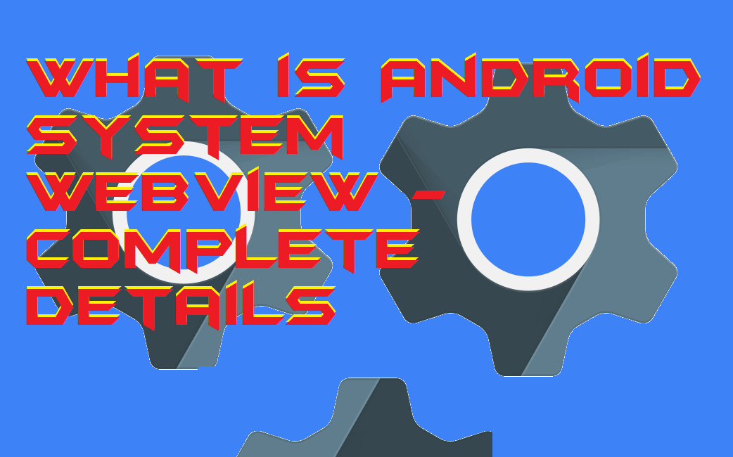 What is Android System WebView - Complete Details